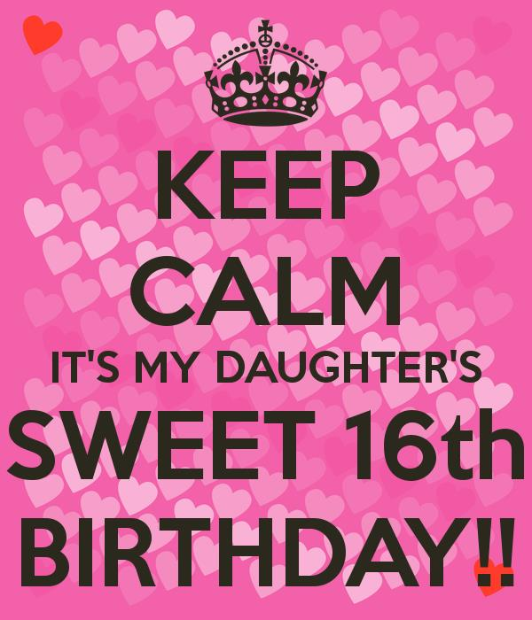 16th birthday poster ; keep-calm-it-s-my-daughter-s-sweet-16th-birthday