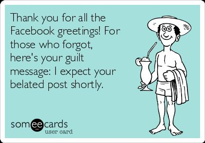 birthday wish thank you message facebook ; thank-you-for-all-the-facebook-greetings-for-those-who-forgot-heres-your-guilt-message-i-expect-your-belated-post-shortly-cbf03