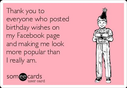 birthday wishes ecard ; thank-you-to-everyone-who-posted-birthday-wishes-on-my-facebook-page-and-making-me-look-more-popular-than-i-really-am-9eb7a