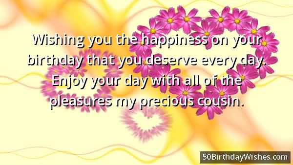 happy birthday greetings message ; Wishing-You-The-Happiness-On-Your-Birthday-That-You-Deserve-Every-Day-Pleasures-My-cousin