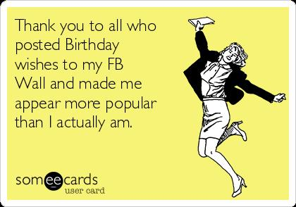 thank you card for birthday wishes on facebook ; thank-you-to-all-who-posted-birthday-wishes-to-my-fb-wall-and-made-me-appear-more-popular-than-i-actually-am--b5144