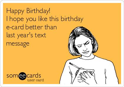 birthday ecard text message ; happy-birthday-i-hope-you-like-this-birthday-e-card-better-than-last-years-text-message-06d45