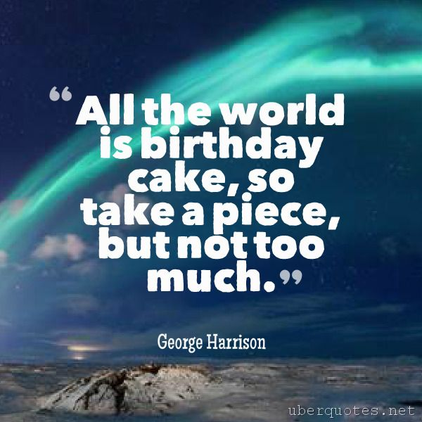 birthday quotes by authors ; 905701b7c7d3680d9765a212fc92b6f8--george-harrison-birthday-cakes