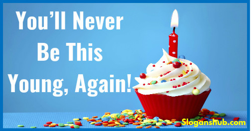 birthday taglines ; birthday-slogans-You%25E2%2580%2599ll-Never-Be-This-Young-Again
