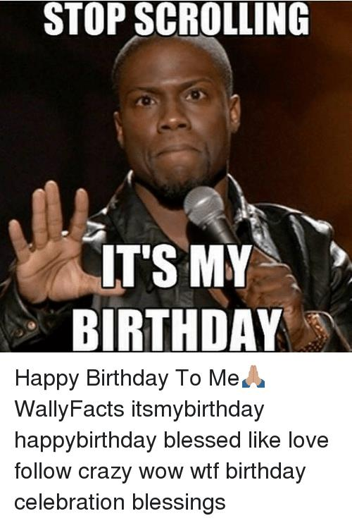 crazy happy birthday meme ; stop-scrolling-its-my-birthday-happy-birthday-to-me%25F0%259F%2599%258F%25F0%259F%258F%25BD-wallyfacts-7676272