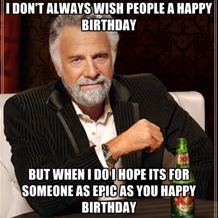 epic happy birthday ; i-dont-always-wish-people-a-happy-birthday-but-when-i-do-i-hope
