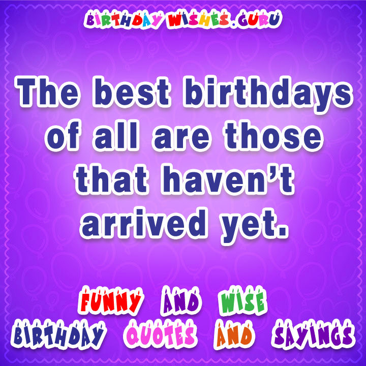 famous birthday quotes for friends ; The-best-birthdays-of-all-are