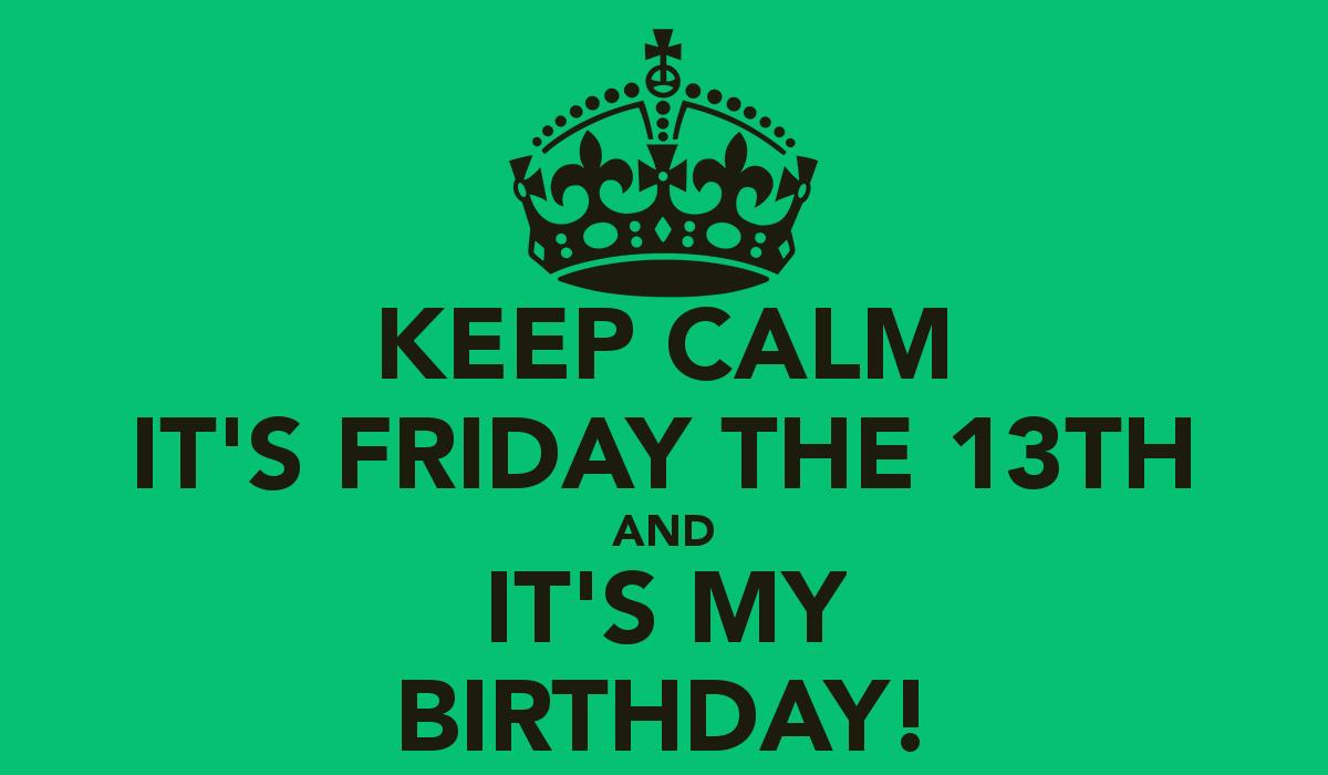 friday the 13th happy birthday ; keep-calm-its-friday-the-13th-and-its-my-birthday