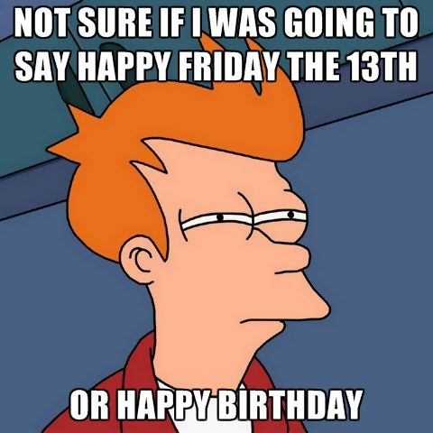 friday the 13th happy birthday ; not-sure-if-i-was-going-to-say-happy-friday-the-13th-or-happy-bi