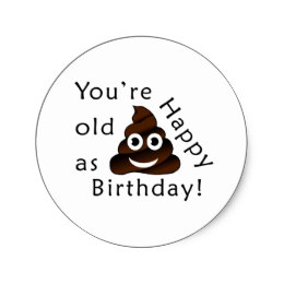 funny happy birthday stickers ; you_are_old_as_happy_birthday_funny_poop_emoji_classic_round_sticker-r92e963397f5245c1a0ae456c59041788_v9waf_8byvr_260