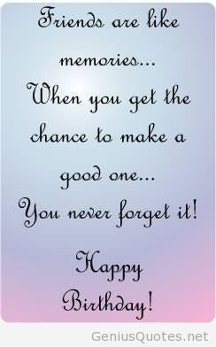 good happy birthday quotes ; friends-are-like-memories-when-you-get-the-chance-to-make-a-good-one-you-never-forget-it-happy-birthday