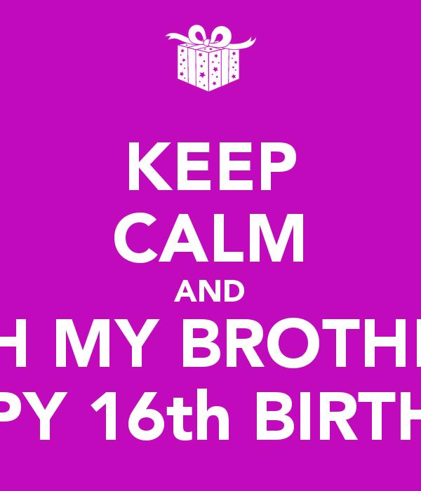 happy 16th birthday posters ; keep-calm-and-wish-my-brother-a-happy-16th-birthday