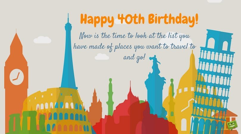 happy 40th birthday wishes ; Happy-40th-Birthday-Now-is-the-time-to-travel-to-the-places-youve-always-wanted-to-FB