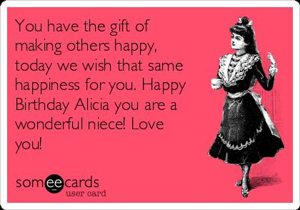 happy birthday alicia ; you-have-the-gift-of-making-others-happy-today-we-wish-that-same-happiness-for-you-happy-birthday-alicia-you-are-a-wonderful-niece-love-you-6e5ac