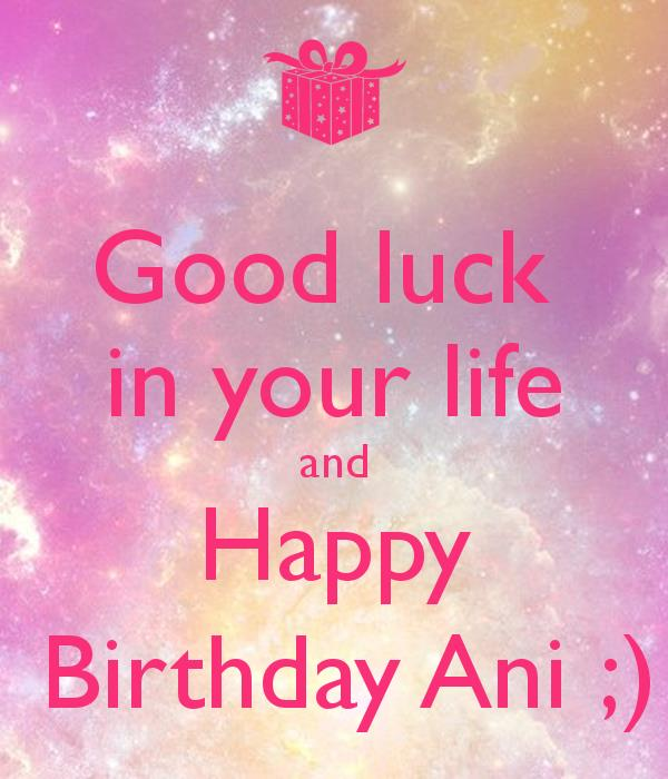 happy birthday ani ; good-luck-in-your-life-and-happy-birthday-ani