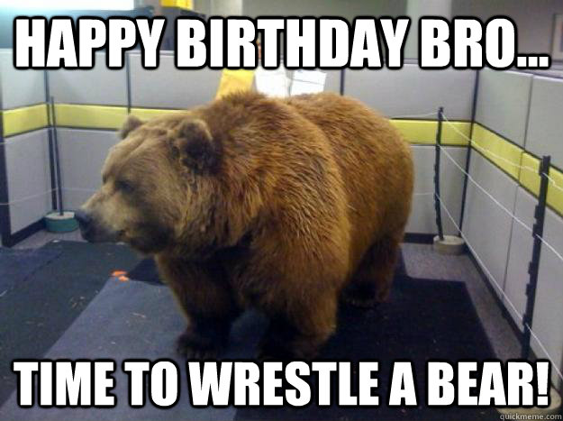 happy birthday bear meme ; 696773e86ab15e031e107b399ba34b34