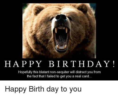 happy birthday bear meme ; happy-birthday-hopefully-this-blatant-non-sequiter-will-distract-you-from-5991180