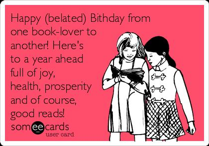 happy birthday book lover ; happy-belated-bithday-from-one-book-lover-to-another-heres-to-a-year-ahead-full-of-joy-health-prosperity-and-of-course-good-reads--ab2ad