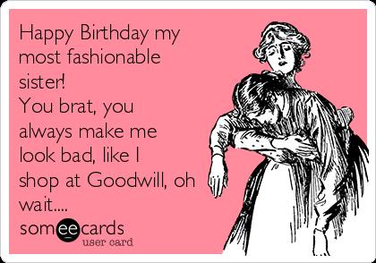 happy birthday brat ; happy-birthday-my-most-fashionable-sister-you-brat-you-always-make-me-look-bad-like-i-shop-at-goodwill-oh-wait-4157f