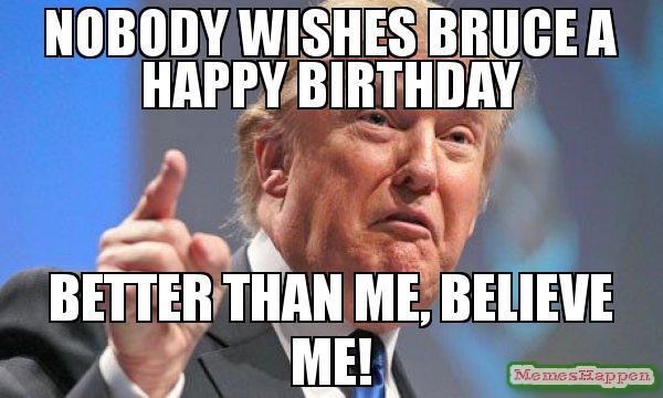 happy birthday bruce ; Nobody-wishes-bruce-a-happy-birthDay-Better-than-me-believe-me-meme-58658