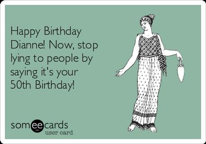 happy birthday dianne ; -happy-birthday-dianne-now-stop-lying-to-people-by-saying-its-your-50th-birthday-d242a