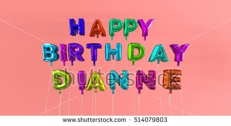 happy birthday dianne ; stock-photo-happy-birthday-dianne-card-with-balloon-text-d-rendered-stock-image-this-image-can-be-used-for-514079803