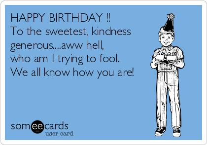 happy birthday fool ; happy-birthday-to-the-sweetest-kindness-generousaww-hell-who-am-i-trying-to-fool-we-all-know-how-you-are--5759a
