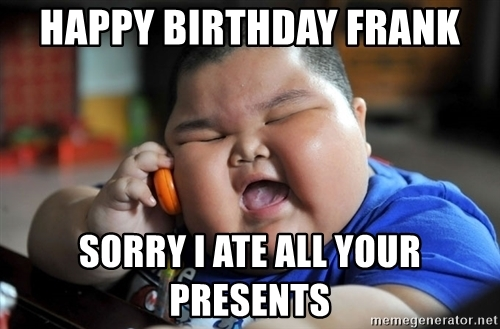 happy birthday frank meme ; happy-birthday-frank-sorry-i-ate-all-your-presents