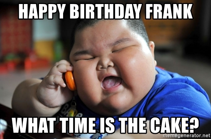 happy birthday frank meme ; happy-birthday-frank-what-time-is-the-cake