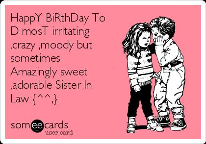 happy birthday greeting cards for sister in law ; happy-birthday-to-d-most-irritating-crazy-moody-but-sometimes-amazingly-sweet-adorable-sister-in-law--38bb5