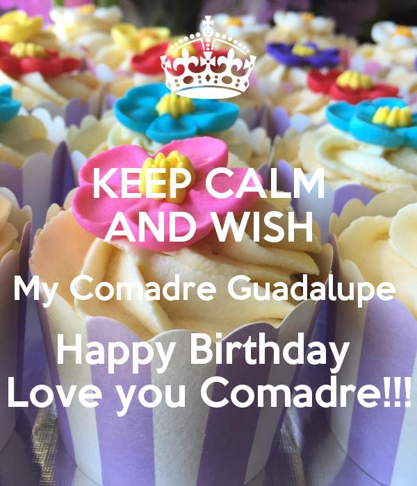 happy birthday guadalupe ; keep-calm-and-wish-my-comadre-guadalupe-happy-birthday-love-you-comadre