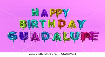 happy birthday guadalupe ; stock-photo-happy-birthday-guadalupe-card-with-balloon-text-d-rendered-stock-image-this-image-can-be-used-514072594