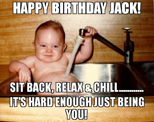 happy birthday jack meme ; Happy-Birthday-Jack-Sit-back-relax-amp-chill-its-hard-enough-just-being-you