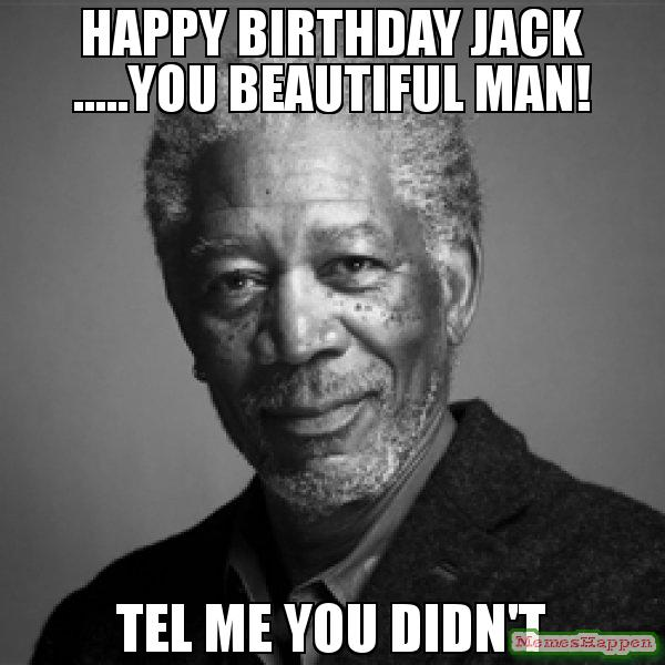 happy birthday jack meme ; Happy-birthday-jack-you-beautiful-man-Tel-me-you-didn39t-meme-53828