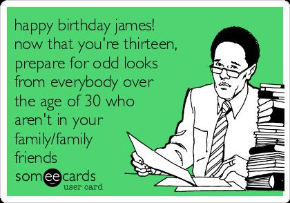 happy birthday james ; happy-birthday-james-now-that-youre-thirteen-prepare-for-odd-looks-from-everybody-over-the-age-of-30-who-arent-in-your-family-family-friends-043b8