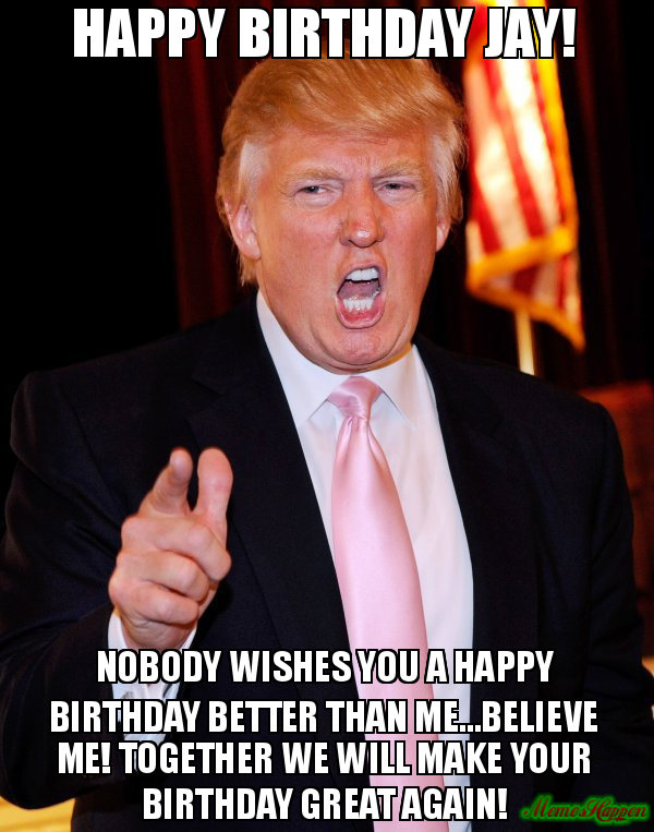 happy birthday jay meme ; Happy-Birthday-Jay-Nobody-Wishes-You-A-Happy-Birthday-Better-Than-MeBelieve-Me-Together-We-Will-Make-Your-Birthday-Great-Again