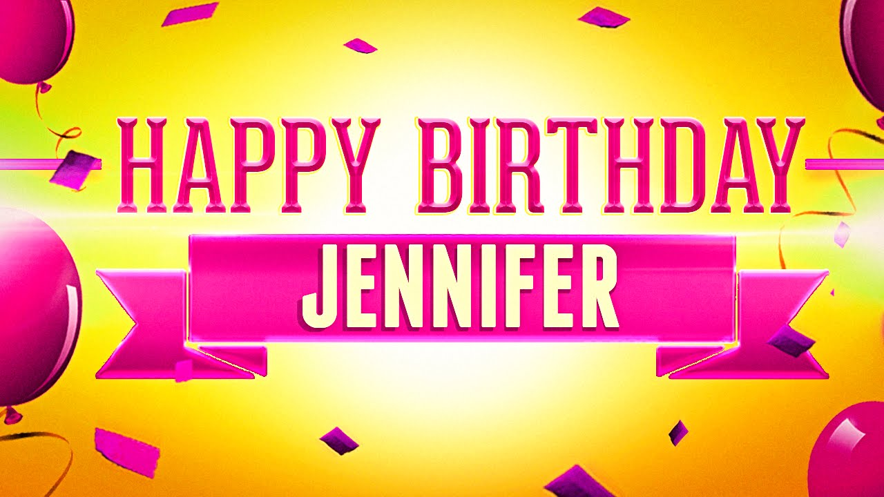 happy birthday jennifer ; maxresdefault