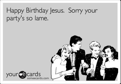 happy birthday jesus sorry your party's so lame ; 1325603562245_840513