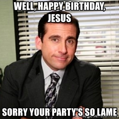 happy birthday jesus sorry your party's so lame ; 44309834