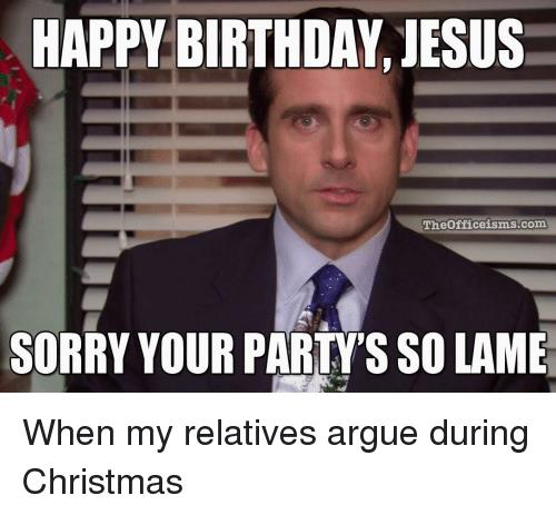 happy birthday jesus sorry your party's so lame ; happy-birthday-jesus-theofficeisms-com-sorry-your-partys-so-lame-when-29651918