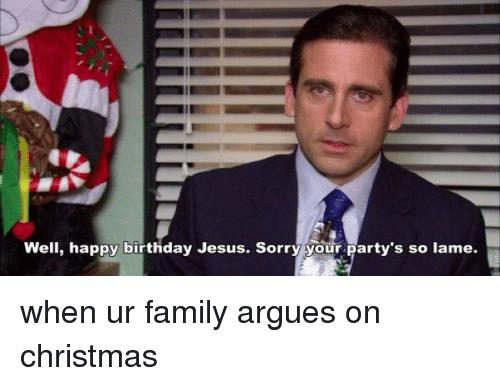 happy birthday jesus sorry your party's so lame ; well-happy-birthday-jesus-sorry-your-partys-so-lame-when-9788293