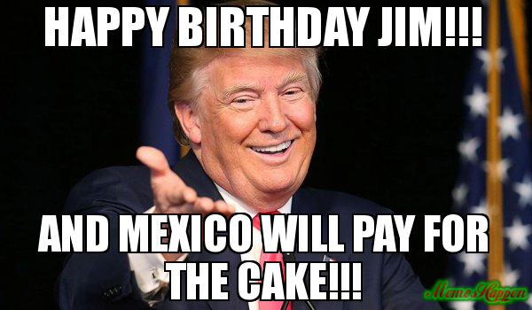 happy birthday jim meme ; Happy-birthday-Jim-And-Mexico-will-pay-for-the-cake