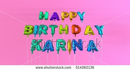 happy birthday karina ; stock-photo-happy-birthday-karina-card-with-balloon-text-d-rendered-stock-image-this-image-can-be-used-for-514062136