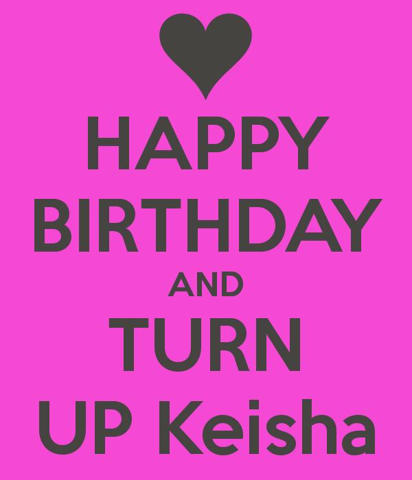 happy birthday keisha ; happy-birthday-and-turn-up-keisha