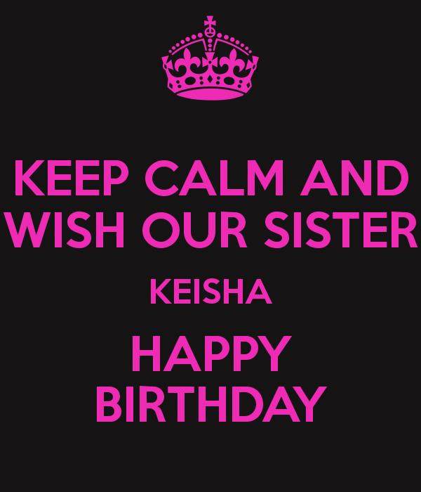 happy birthday keisha ; keep-calm-and-wish-our-sister-keisha-happy-birthday