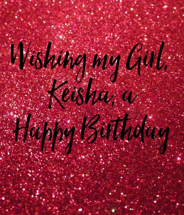 happy birthday keisha ; wishing-my-girl-keisha-a-happy-birthday