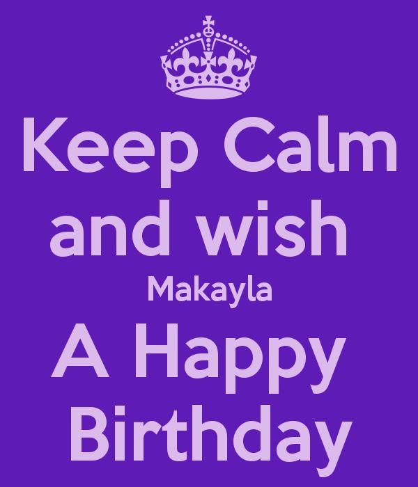 happy birthday makayla ; keep-calm-and-wish-makayla-a-happy-birthday