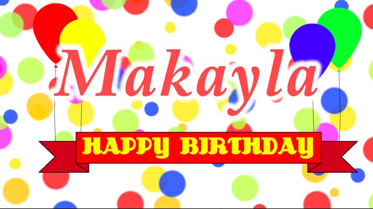 happy birthday makayla ; maxresdefault