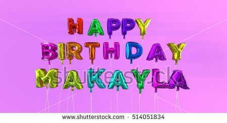 happy birthday makayla ; stock-photo-happy-birthday-makayla-card-with-balloon-text-d-rendered-stock-image-this-image-can-be-used-for-514051834
