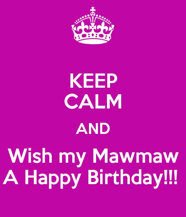 happy birthday maw maw ; keep-calm-and-wish-my-mawmaw-a-happy-birthday